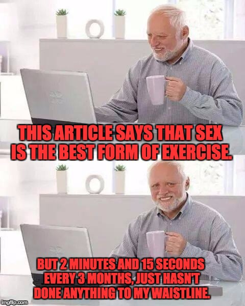 Hide the pain Harold | THIS ARTICLE SAYS THAT SEX IS THE BEST FORM OF EXERCISE. BUT 2 MINUTES AND 15 SECONDS EVERY 3 MONTHS, JUST HASN'T DONE ANYTHING TO MY WAISTL | image tagged in hide the pain harold | made w/ Imgflip meme maker