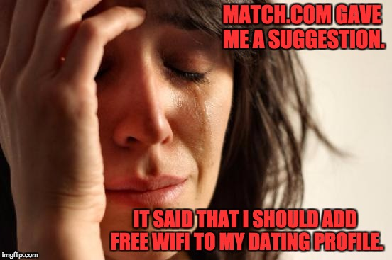 First World Problems Meme | MATCH.COM GAVE ME A SUGGESTION. IT SAID THAT I SHOULD ADD FREE WIFI TO MY DATING PROFILE. | image tagged in memes,first world problems | made w/ Imgflip meme maker