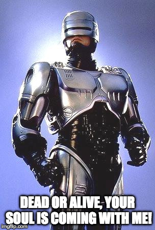 Religious Robocall | DEAD OR ALIVE, YOUR SOUL IS COMING WITH ME! | image tagged in robocop 1987 | made w/ Imgflip meme maker