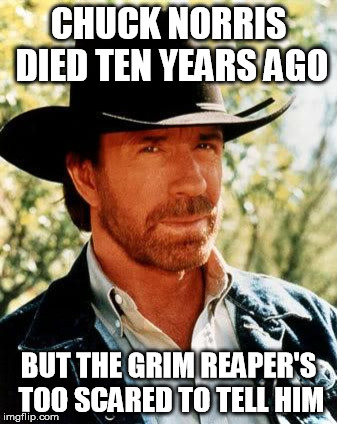 Chuck Norris Meme | CHUCK NORRIS DIED TEN YEARS AGO BUT THE GRIM REAPER'S TOO SCARED TO TELL HIM | image tagged in memes,chuck norris | made w/ Imgflip meme maker