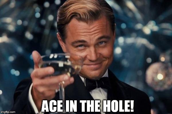 Leonardo Dicaprio Cheers Meme | ACE IN THE HOLE! | image tagged in memes,leonardo dicaprio cheers | made w/ Imgflip meme maker