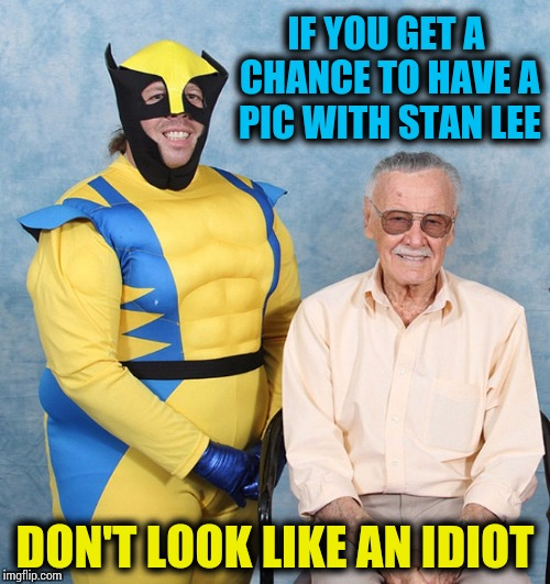 Stan Lee's superpower, nerd tolerance - Superhero Week Nov 12 - 18 A Pipe_Picasso and Madolite event | IF YOU GET A CHANCE TO HAVE A PIC WITH STAN LEE DON'T LOOK LIKE AN IDIOT | image tagged in superhero week,stan lee,wolverine,pipe_picasso,madolite | made w/ Imgflip meme maker