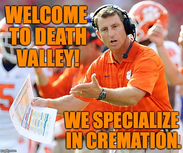 Yes, you can dig your own hole if you want to, but it's not necessary. | WELCOME TO DEATH VALLEY! WE SPECIALIZE IN CREMATION. | image tagged in clemson tigers coach,memes,clemson,sweeney | made w/ Imgflip meme maker
