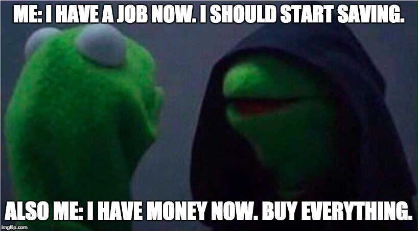 me to other me | ME: I HAVE A JOB NOW. I SHOULD START SAVING. ALSO ME: I HAVE MONEY NOW. BUY EVERYTHING. | image tagged in me to other me | made w/ Imgflip meme maker