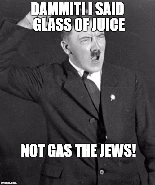 Angry Hitler | DAMMIT! I SAID GLASS OF JUICE NOT GAS THE JEWS! | image tagged in angry hitler | made w/ Imgflip meme maker