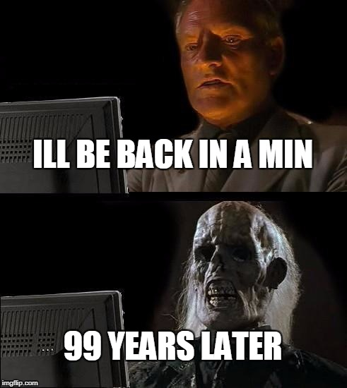 Ill Just Wait Here Meme | ILL BE BACK IN A MIN 99 YEARS LATER | image tagged in memes,ill just wait here | made w/ Imgflip meme maker