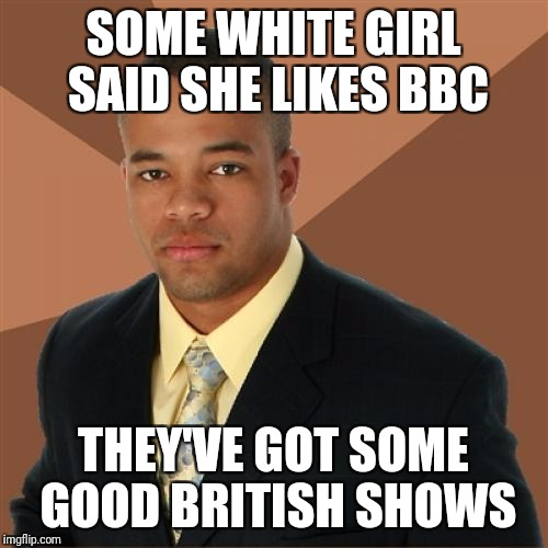 Successful Black Man Meme | SOME WHITE GIRL SAID SHE LIKES BBC THEY'VE GOT SOME GOOD BRITISH SHOWS | image tagged in memes,successful black man | made w/ Imgflip meme maker