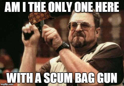 Am I The Only One Around Here Meme | AM I THE ONLY ONE HERE WITH A SCUM BAG GUN | image tagged in memes,am i the only one around here,scumbag | made w/ Imgflip meme maker
