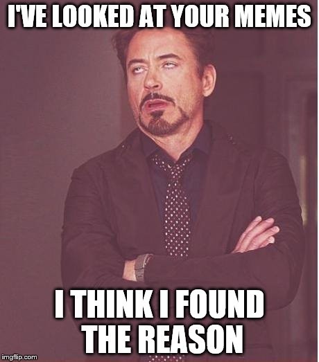 Face You Make Robert Downey Jr Meme | I'VE LOOKED AT YOUR MEMES I THINK I FOUND THE REASON | image tagged in memes,face you make robert downey jr | made w/ Imgflip meme maker
