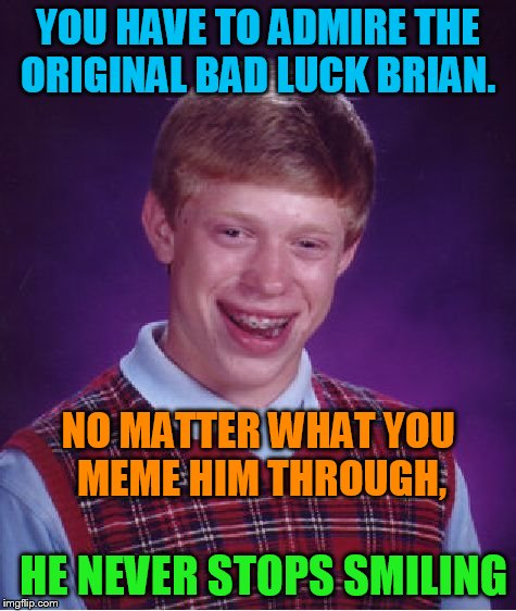 that meme is a survivor !!! | YOU HAVE TO ADMIRE THE ORIGINAL BAD LUCK BRIAN. NO MATTER WHAT YOU MEME HIM THROUGH, HE NEVER STOPS SMILING | image tagged in memes,bad luck brian,keeps smiling | made w/ Imgflip meme maker