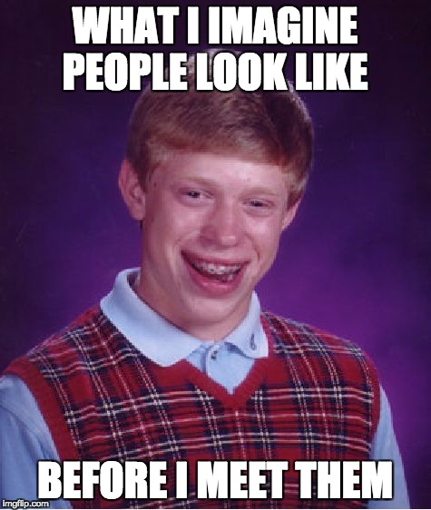 Bad Luck Brian Meme | WHAT I IMAGINE PEOPLE LOOK LIKE BEFORE I MEET THEM | image tagged in memes,bad luck brian | made w/ Imgflip meme maker