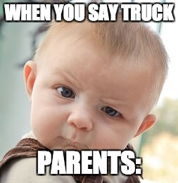Skeptical Baby Meme | WHEN YOU SAY TRUCK PARENTS: | image tagged in memes,skeptical baby | made w/ Imgflip meme maker