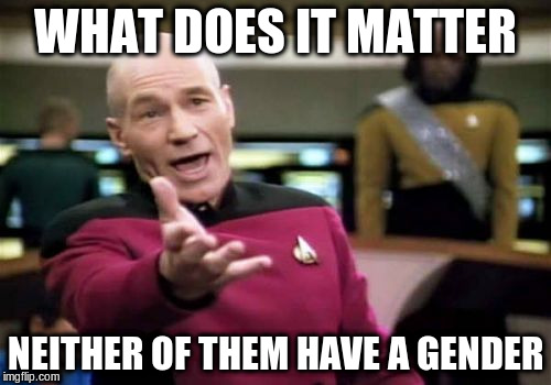 Picard Wtf Meme | WHAT DOES IT MATTER NEITHER OF THEM HAVE A GENDER | image tagged in memes,picard wtf | made w/ Imgflip meme maker