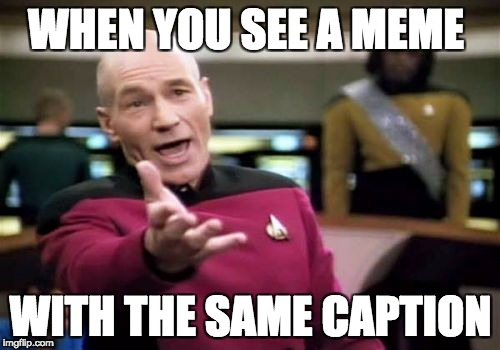 Picard Wtf Meme | WHEN YOU SEE A MEME WITH THE SAME CAPTION | image tagged in memes,picard wtf | made w/ Imgflip meme maker