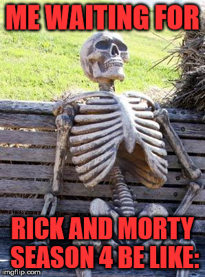 Waiting Skeleton Meme | ME WAITING FOR RICK AND MORTY SEASON 4 BE LIKE: | image tagged in memes,waiting skeleton | made w/ Imgflip meme maker