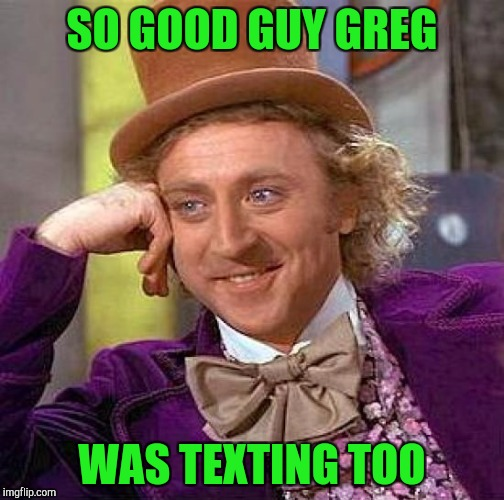 Creepy Condescending Wonka Meme | SO GOOD GUY GREG WAS TEXTING TOO | image tagged in memes,creepy condescending wonka | made w/ Imgflip meme maker