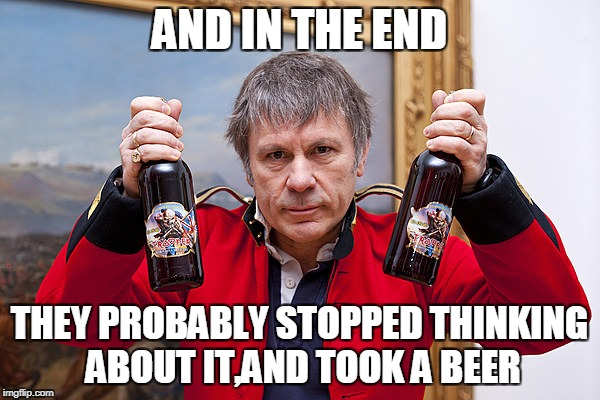 AND IN THE END THEY PROBABLY STOPPED THINKING ABOUT IT,AND TOOK A BEER | made w/ Imgflip meme maker