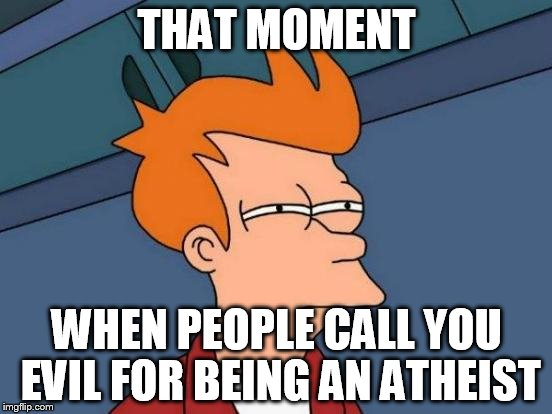 Futurama Fry Meme | THAT MOMENT WHEN PEOPLE CALL YOU EVIL FOR BEING AN ATHEIST | image tagged in memes,futurama fry,evil,atheist,atheists,atheism | made w/ Imgflip meme maker