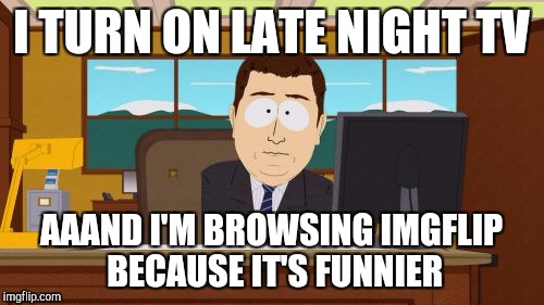 Aaaaand Its Gone Meme | I TURN ON LATE NIGHT TV AAAND I'M BROWSING IMGFLIP BECAUSE IT'S FUNNIER | image tagged in memes,aaaaand its gone | made w/ Imgflip meme maker