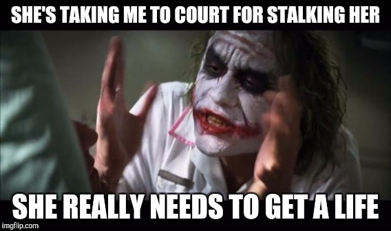 SHE'S TAKING ME TO COURT FOR STALKING HER SHE REALLY NEEDS TO GET A LIFE | made w/ Imgflip meme maker