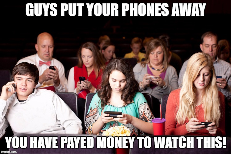 GUYS PUT YOUR PHONES AWAY YOU HAVE PAYED MONEY TO WATCH THIS! | image tagged in people on their phones at a movie | made w/ Imgflip meme maker