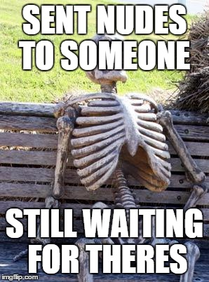 Waiting Skeleton Meme | SENT NUDES TO SOMEONE STILL WAITING FOR THERES | image tagged in memes,waiting skeleton | made w/ Imgflip meme maker