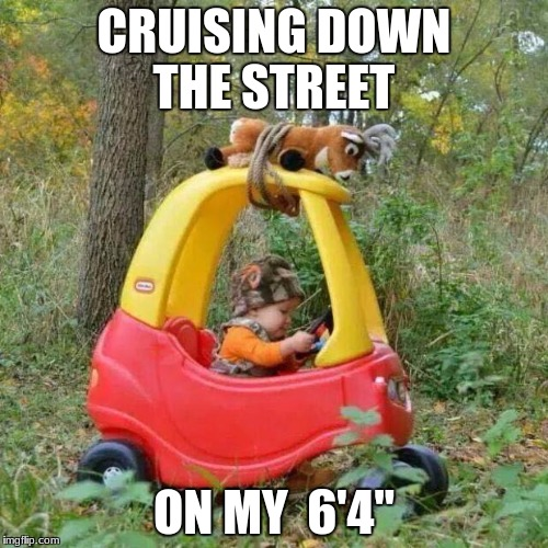 CRUISING DOWN THE STREET ON MY  6'4"