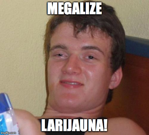 10 Guy Meme | MEGALIZE LARIJAUNA! | image tagged in memes,10 guy | made w/ Imgflip meme maker