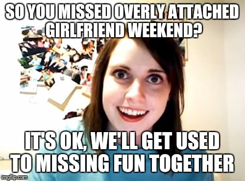 Overly attached girlfriend weekend  | SO YOU MISSED OVERLY ATTACHED GIRLFRIEND WEEKEND? IT'S OK, WE'LL GET USED TO MISSING FUN TOGETHER | image tagged in memes,overly attached girlfriend,overly attached girlfriend weekend,together | made w/ Imgflip meme maker