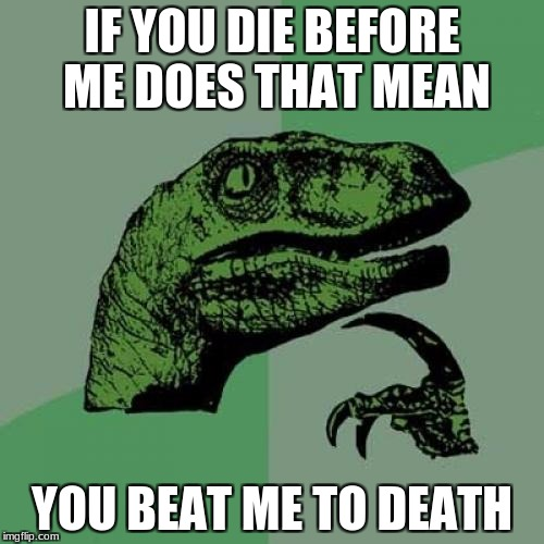 killing the beat | IF YOU DIE BEFORE ME DOES THAT MEAN YOU BEAT ME TO DEATH | image tagged in memes,philosoraptor | made w/ Imgflip meme maker