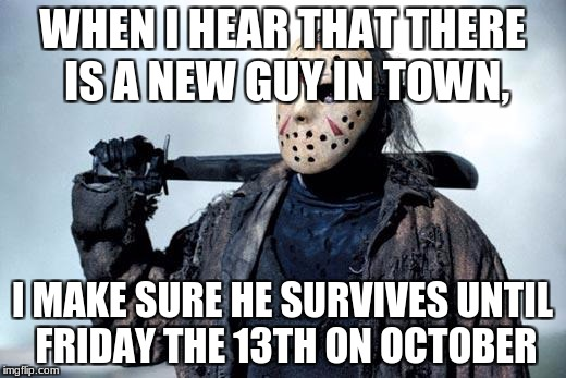 JASON | WHEN I HEAR THAT THERE IS A NEW GUY IN TOWN, I MAKE SURE HE SURVIVES UNTIL FRIDAY THE 13TH ON OCTOBER | image tagged in jason | made w/ Imgflip meme maker