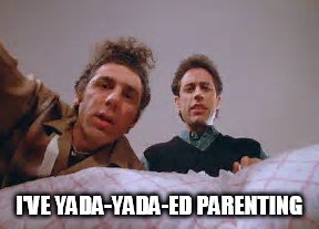 I'VE YADA-YADA-ED PARENTING | image tagged in yada yada,parenting,seinfeld | made w/ Imgflip meme maker