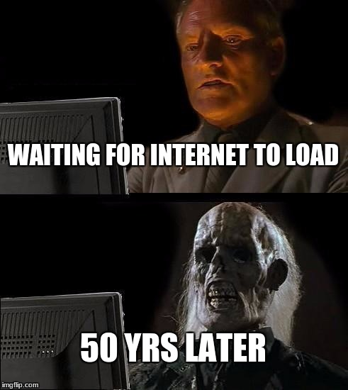 Ill Just Wait Here Meme | WAITING FOR INTERNET TO LOAD 50 YRS LATER | image tagged in memes,ill just wait here | made w/ Imgflip meme maker