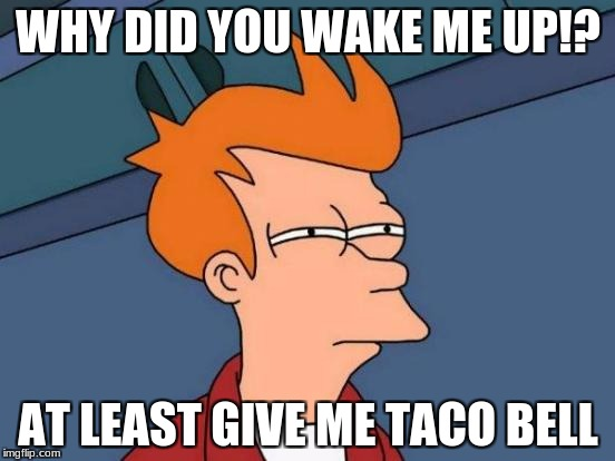 Futurama Fry Meme | WHY DID YOU WAKE ME UP!? AT LEAST GIVE ME TACO BELL | image tagged in memes,futurama fry | made w/ Imgflip meme maker