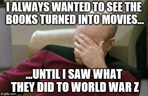 Captain Picard Facepalm Meme | I ALWAYS WANTED TO SEE THE BOOKS TURNED INTO MOVIES... ...UNTIL I SAW WHAT THEY DID TO WORLD WAR Z | image tagged in memes,captain picard facepalm | made w/ Imgflip meme maker
