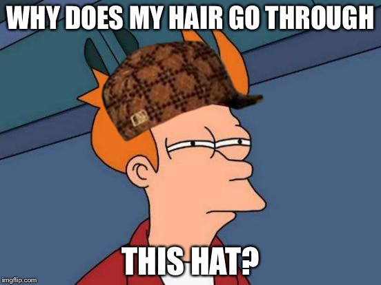 Futurama Fry Meme | WHY DOES MY HAIR GO THROUGH THIS HAT? | image tagged in memes,futurama fry,scumbag | made w/ Imgflip meme maker