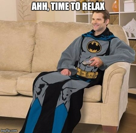 AHH, TIME TO RELAX | made w/ Imgflip meme maker