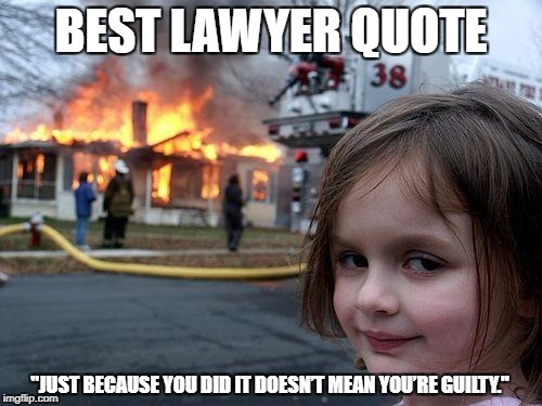 "Disaster Girl Meme | BEST LAWYER QUOTE ""JUST BECAUSE YOU DID IT DOESN'T MEAN YOU'RE GUILTY."" 