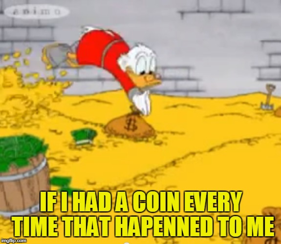 IF I HAD A COIN EVERY TIME THAT HAPENNED TO ME | made w/ Imgflip meme maker
