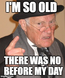 Back In My Day Meme | I'M SO OLD THERE WAS NO BEFORE MY DAY | image tagged in memes,back in my day | made w/ Imgflip meme maker