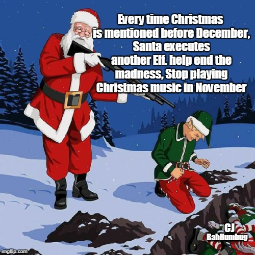 Bah Humbug Elf | BahHumbug Every time Christmas is mentioned before December, Santa executes another Elf. help end the madness, Stop playing Christmas music  | image tagged in christmas,bah humbug,elf,santa | made w/ Imgflip meme maker