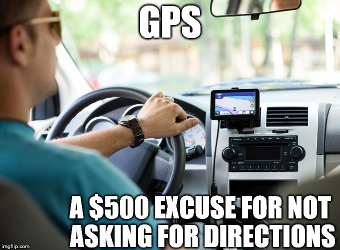 Men and GPS | GPS A $500 EXCUSE FOR NOT ASKING FOR DIRECTIONS | image tagged in gps,men,men driving,men lost | made w/ Imgflip meme maker