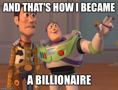 X, X Everywhere Meme | AND THAT'S HOW I BECAME A BILLIONAIRE | image tagged in memes,x,x everywhere,x x everywhere | made w/ Imgflip meme maker