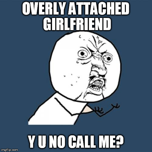 Y U No Meme | OVERLY ATTACHED GIRLFRIEND Y U NO CALL ME? | image tagged in memes,y u no | made w/ Imgflip meme maker