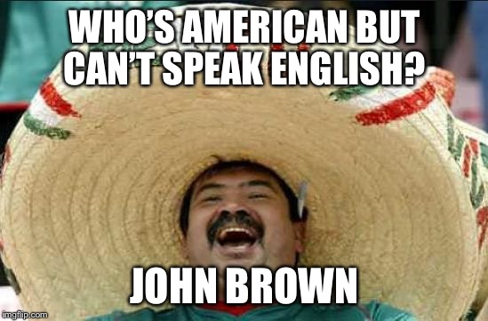 mexican word of the day | WHO'S AMERICAN BUT CAN'T SPEAK ENGLISH? JOHN BROWN | image tagged in mexican word of the day | made w/ Imgflip meme maker