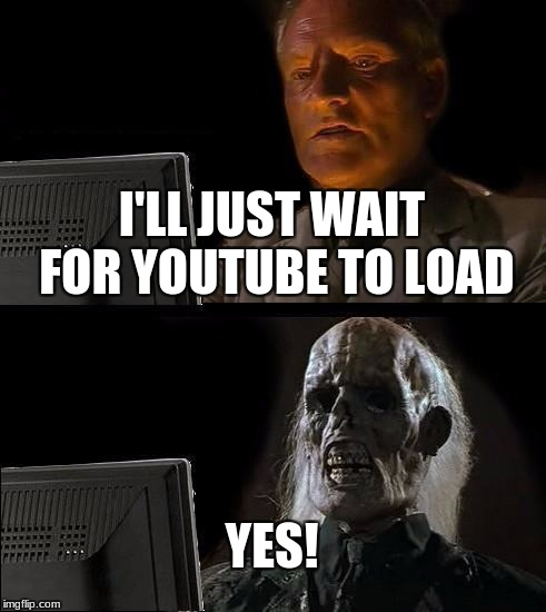 Ill Just Wait Here Meme | I'LL JUST WAIT FOR YOUTUBE TO LOAD YES! | image tagged in memes,ill just wait here | made w/ Imgflip meme maker