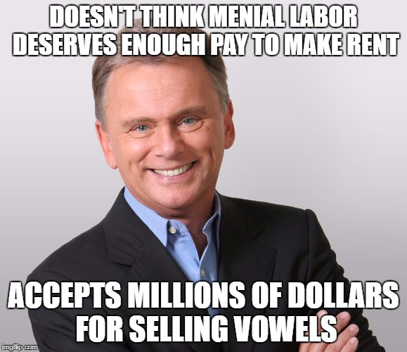 WOF Pat | DOESN'T THINK MENIAL LABOR DESERVES ENOUGH PAY TO MAKE RENT ACCEPTS MILLIONS OF DOLLARS FOR SELLING VOWELS | image tagged in wof pat | made w/ Imgflip meme maker
