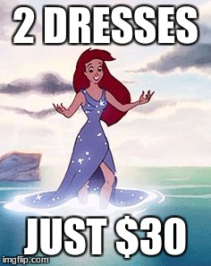 2 DRESSES JUST $30 | image tagged in ariel dressed up | made w/ Imgflip meme maker