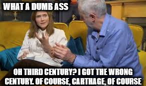 Corbyn wrong century | WHAT A DUMB ASS OH THIRD CENTURY? I GOT THE WRONG CENTURY. OF COURSE, CARTHAGE, OF COURSE | image tagged in corbyn wrong century gogglebox carthage | made w/ Imgflip meme maker