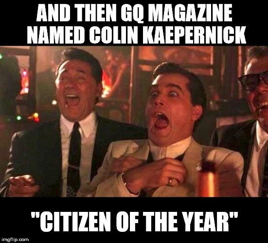 "Really?!?!?! |  AND THEN GQ MAGAZINE NAMED COLIN KAEPERNICK; ""CITIZEN OF THE YEAR"" 